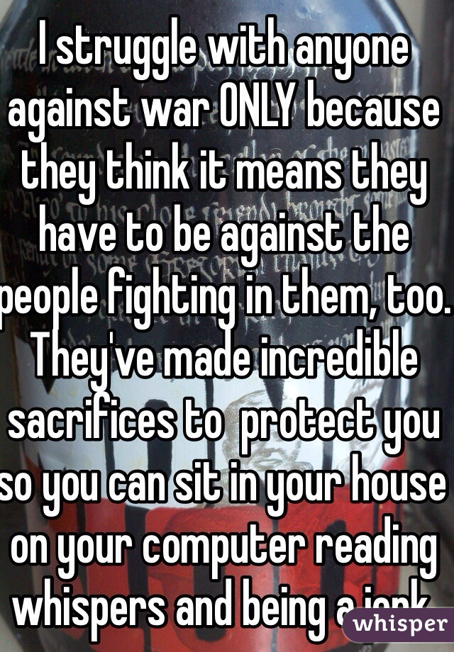 I struggle with anyone against war ONLY because they think it means they have to be against the people fighting in them, too. They've made incredible sacrifices to  protect you so you can sit in your house on your computer reading whispers and being a jerk.