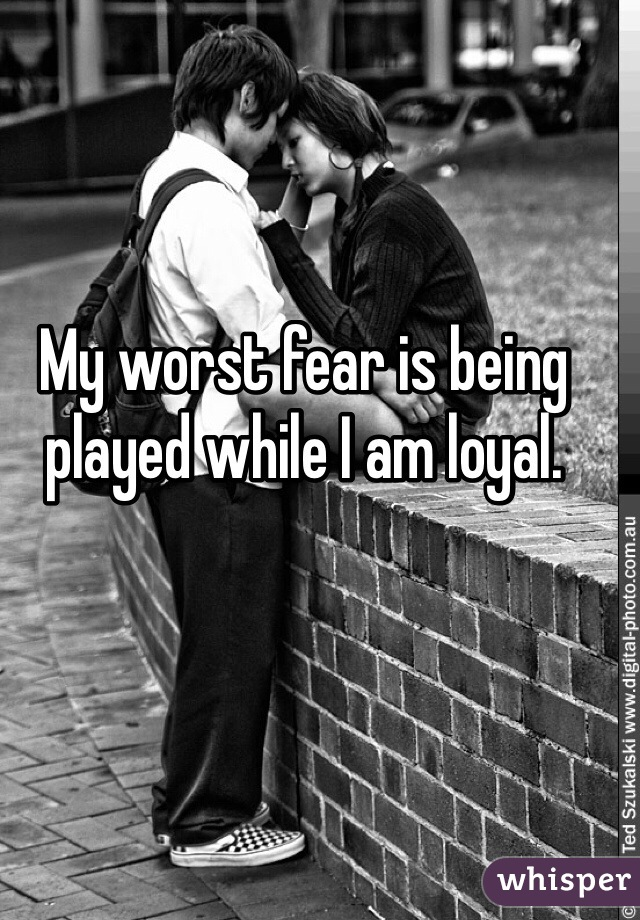 My worst fear is being played while I am loyal.
