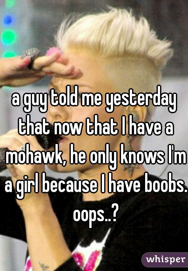 a guy told me yesterday that now that I have a mohawk, he only knows I'm a girl because I have boobs. oops..?