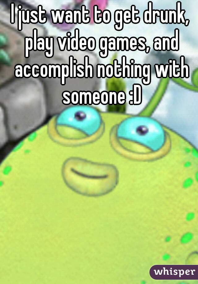 I just want to get drunk, play video games, and accomplish nothing with someone :D