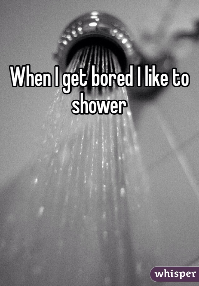 When I get bored I like to shower