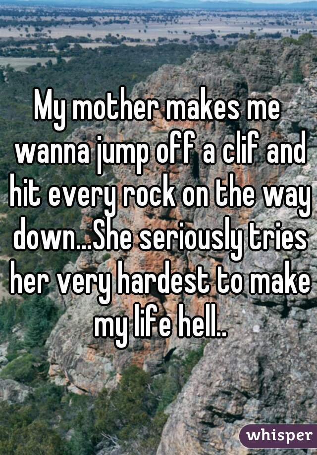 My mother makes me wanna jump off a clif and hit every rock on the way down...She seriously tries her very hardest to make my life hell..