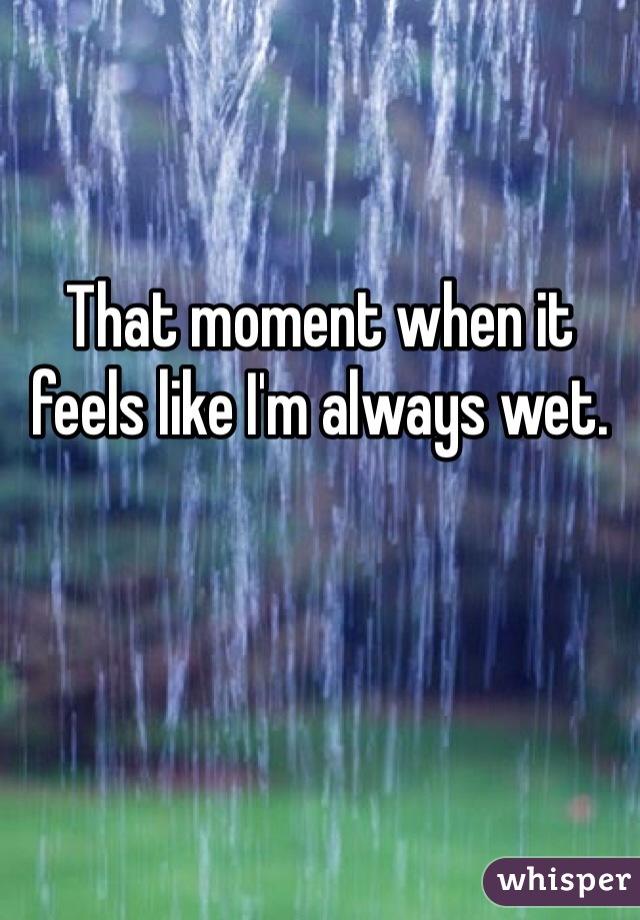 That moment when it feels like I'm always wet.