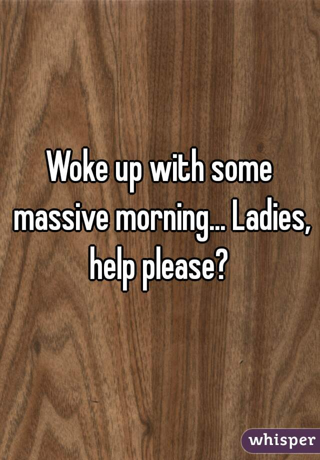 Woke up with some massive morning... Ladies, help please?