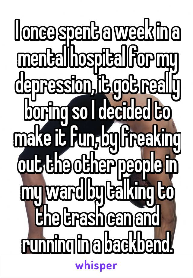 I once spent a week in a mental hospital for my depression, it got really boring so I decided to make it fun, by freaking out the other people in my ward by talking to the trash can and running in a backbend.