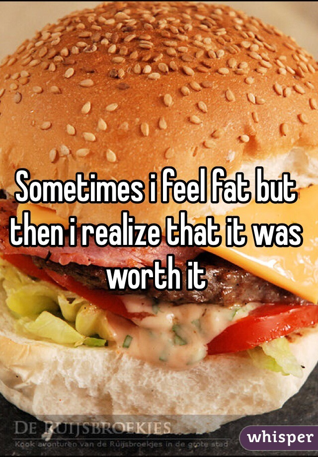 Sometimes i feel fat but then i realize that it was worth it
