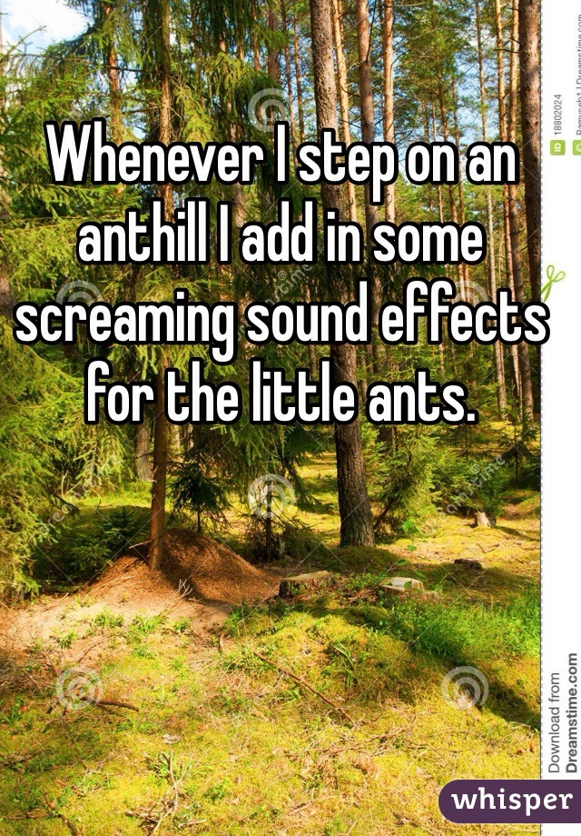 Whenever I step on an anthill I add in some screaming sound effects for the little ants.