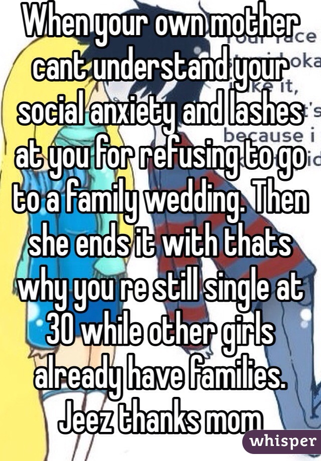 When your own mother cant understand your social anxiety and lashes at you for refusing to go to a family wedding. Then she ends it with thats why you re still single at 30 while other girls already have families. Jeez thanks mom