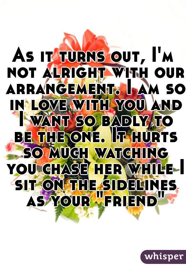 """As it turns out, I'm not alright with our arrangement. I am so in love with you and I want so badly to be the one. It hurts so much watching you chase her while I sit on the sidelines as your """"friend"""""""