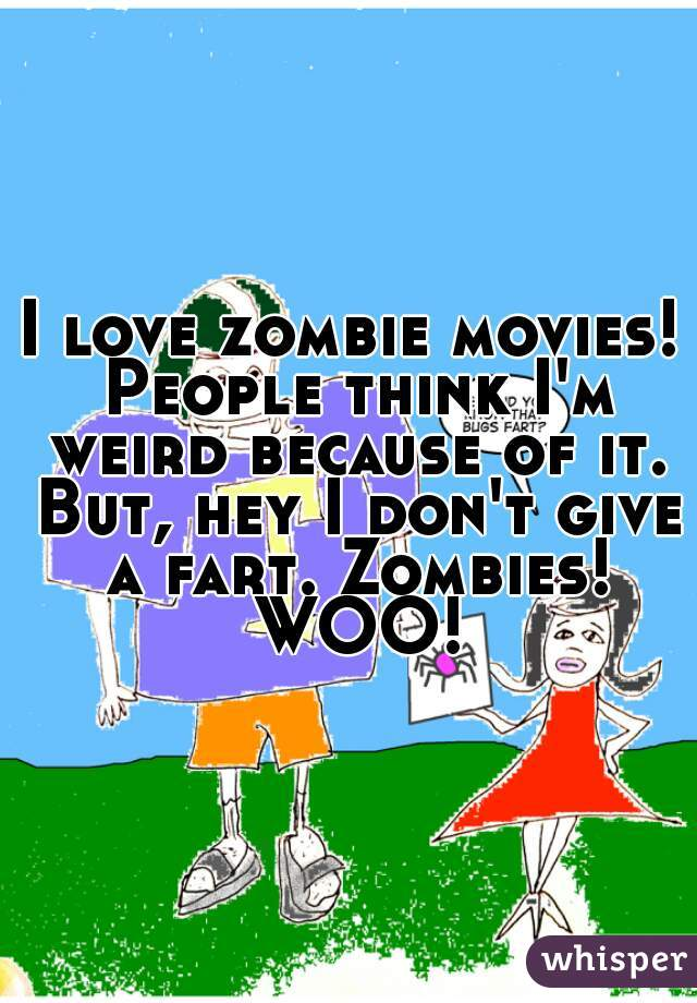 I love zombie movies! People think I'm weird because of it. But, hey I don't give a fart. Zombies! WOO!