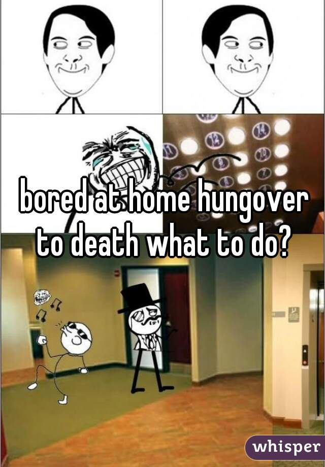 bored at home hungover to death what to do?