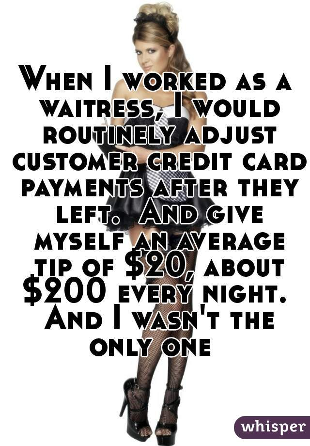 When I worked as a waitress, I would routinely adjust customer credit card payments after they left.  And give myself an average tip of $20, about $200 every night.  And I wasn't the only one
