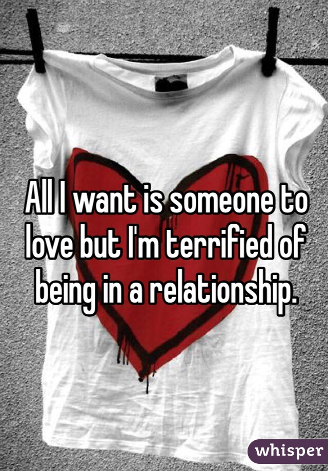All I want is someone to love but I'm terrified of being in a relationship.