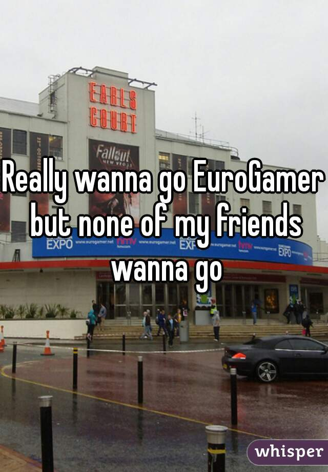 Really wanna go EuroGamer but none of my friends wanna go