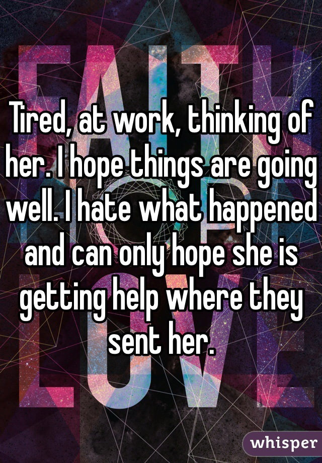Tired, at work, thinking of her. I hope things are going well. I hate what happened and can only hope she is getting help where they sent her.