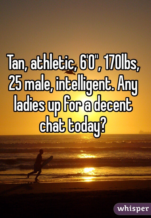 """Tan, athletic, 6'0"""", 170lbs, 25 male, intelligent. Any ladies up for a decent chat today?"""