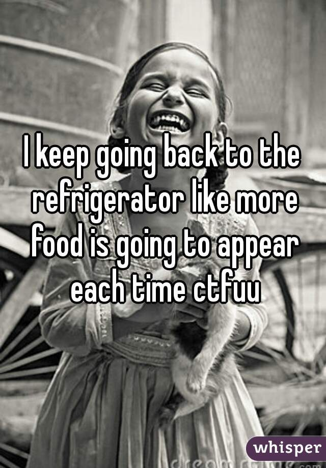 I keep going back to the refrigerator like more food is going to appear each time ctfuu