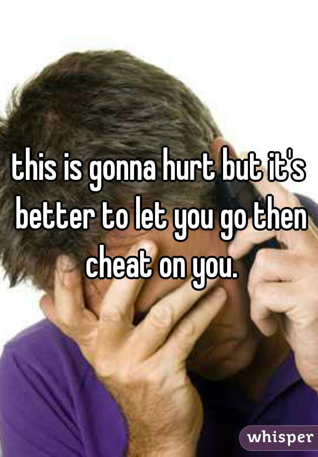 this is gonna hurt but it's better to let you go then cheat on you.