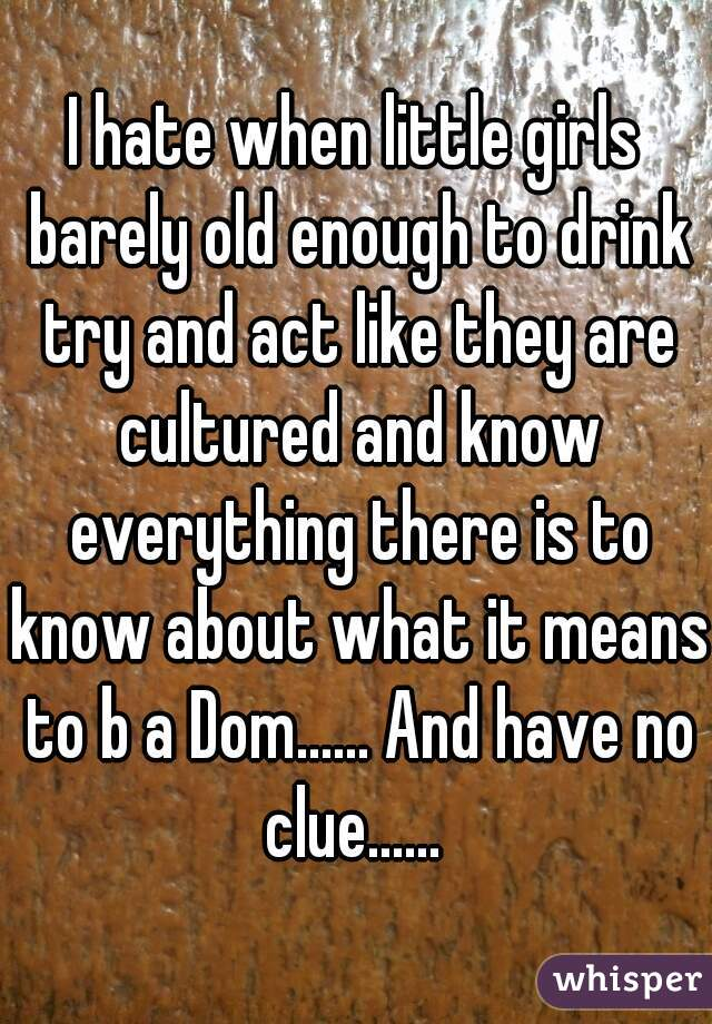 I hate when little girls barely old enough to drink try and act like they are cultured and know everything there is to know about what it means to b a Dom...... And have no clue......