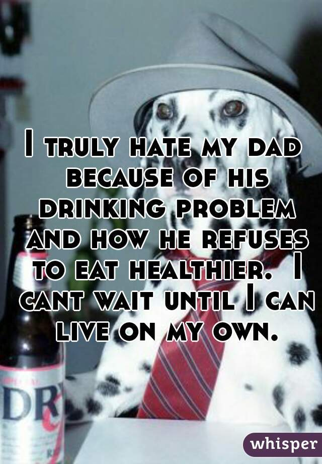 I truly hate my dad because of his drinking problem and how he refuses to eat healthier.  I cant wait until I can live on my own.