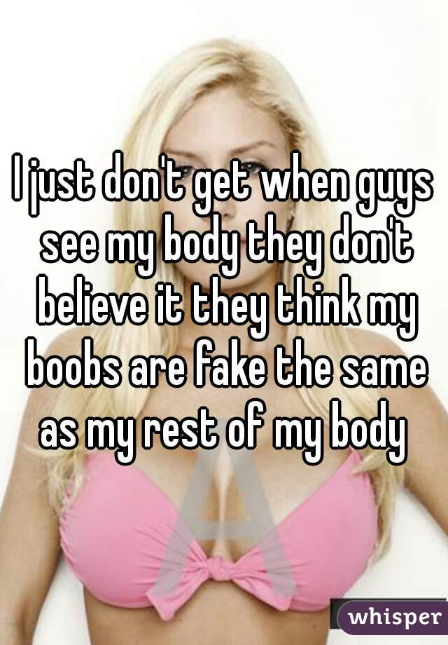 I just don't get when guys see my body they don't believe it they think my boobs are fake the same as my rest of my body