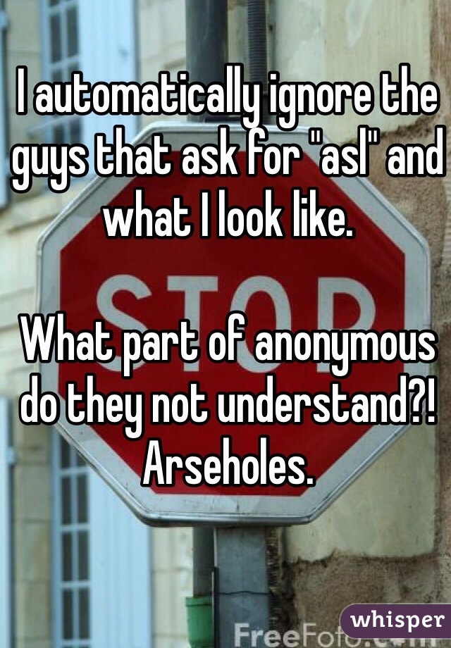"I automatically ignore the guys that ask for ""asl"" and what I look like.   What part of anonymous do they not understand?! Arseholes."