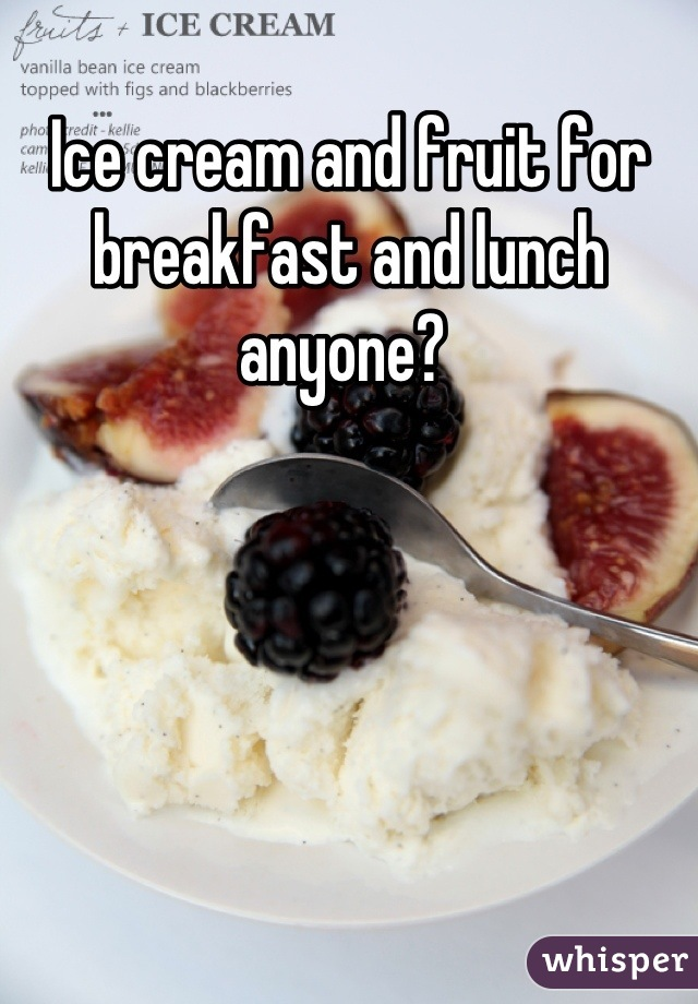 Ice cream and fruit for breakfast and lunch anyone?