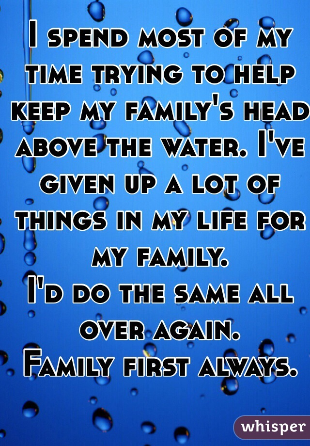 I spend most of my time trying to help keep my family's head above the water. I've given up a lot of things in my life for my family.  I'd do the same all over again.  Family first always.