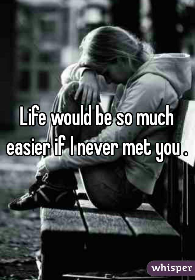 Life would be so much easier if I never met you .