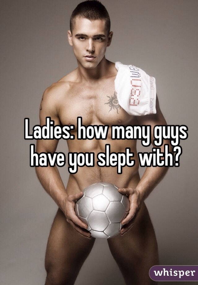 Ladies: how many guys have you slept with?