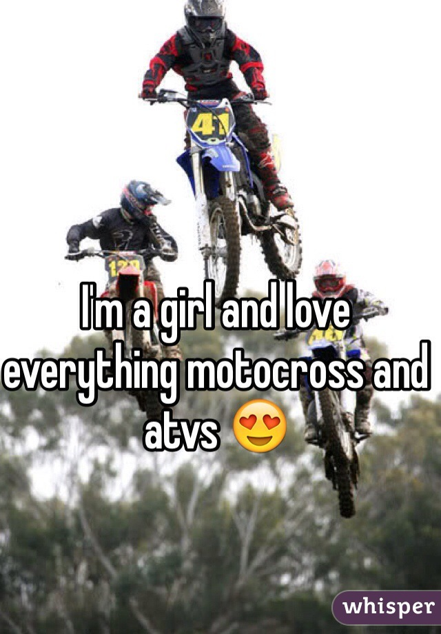 I'm a girl and love everything motocross and atvs 😍