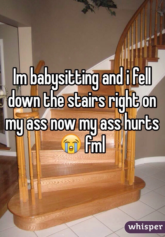 Im babysitting and i fell down the stairs right on my ass now my ass hurts😭 fml