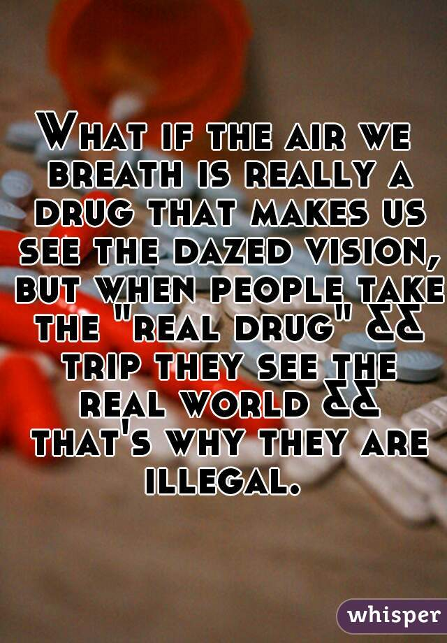 """What if the air we breath is really a drug that makes us see the dazed vision, but when people take the """"real drug"""" && trip they see the real world && that's why they are illegal."""