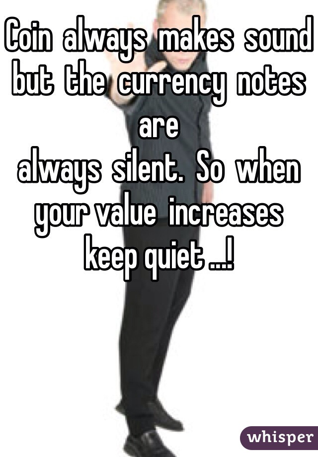 Coin  always  makes  sound but  the  currency  notes are always  silent.  So  when  your value  increases keep quiet ...!