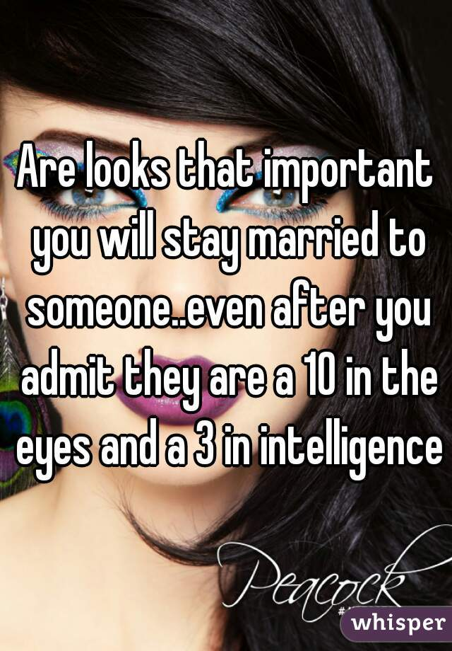 Are looks that important you will stay married to someone..even after you admit they are a 10 in the eyes and a 3 in intelligence?