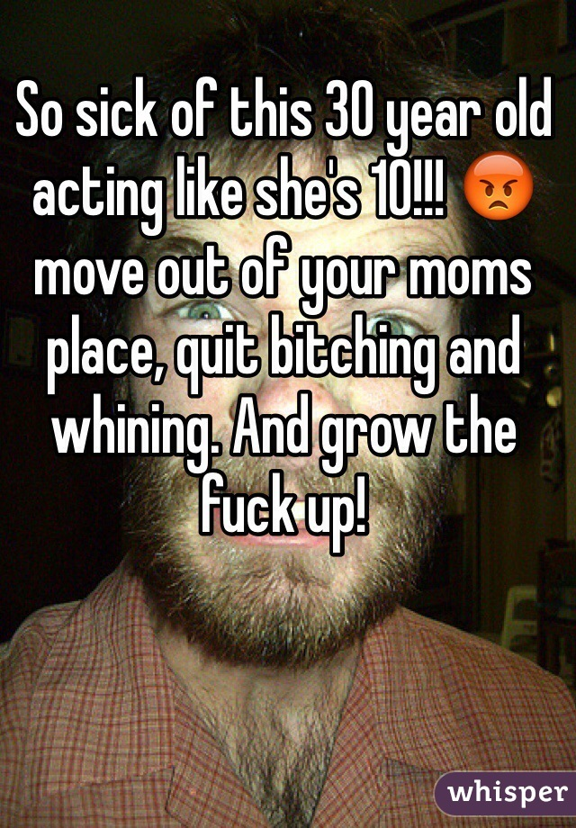 So sick of this 30 year old acting like she's 10!!! 😡move out of your moms place, quit bitching and whining. And grow the fuck up!