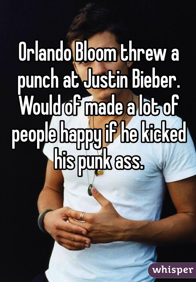 Orlando Bloom threw a punch at Justin Bieber. Would of made a lot of people happy if he kicked his punk ass.