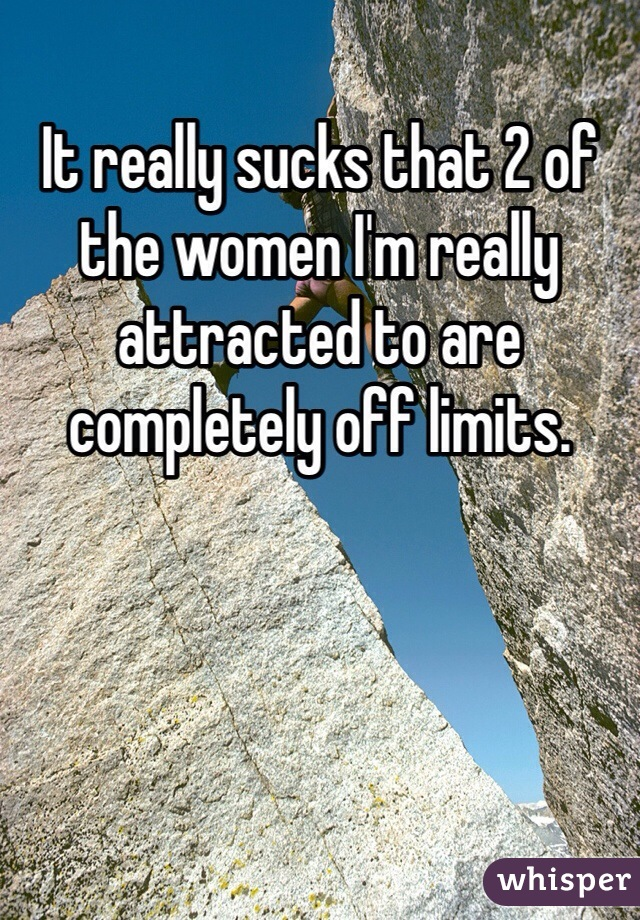 It really sucks that 2 of the women I'm really attracted to are completely off limits.