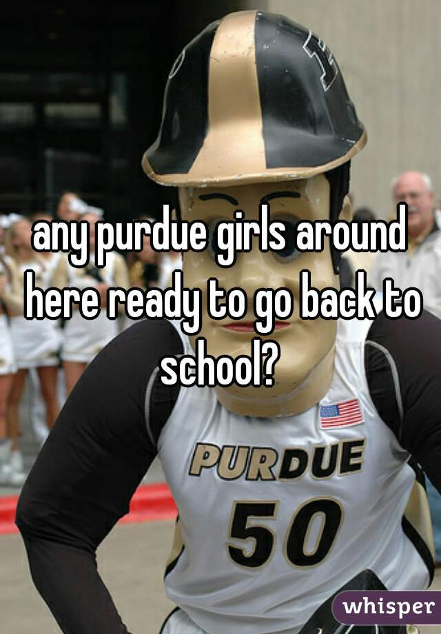 any purdue girls around here ready to go back to school?