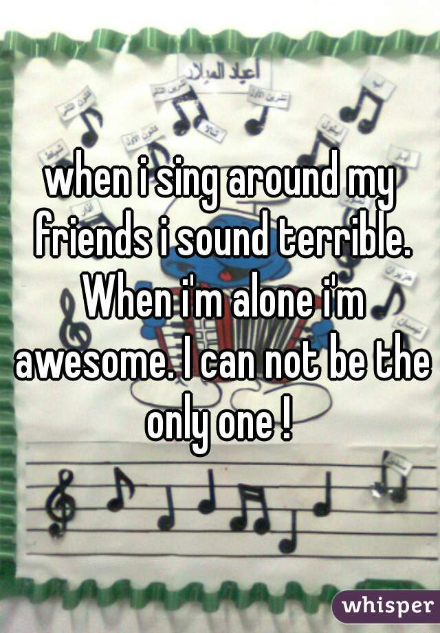 when i sing around my friends i sound terrible. When i'm alone i'm awesome. I can not be the only one !