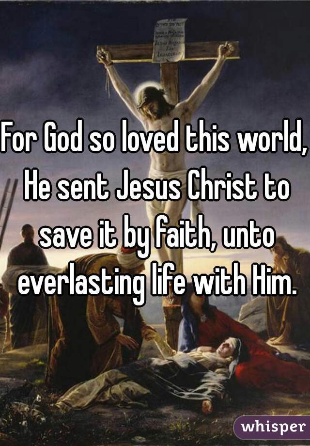 For God so loved this world, He sent Jesus Christ to save it by faith, unto everlasting life with Him.