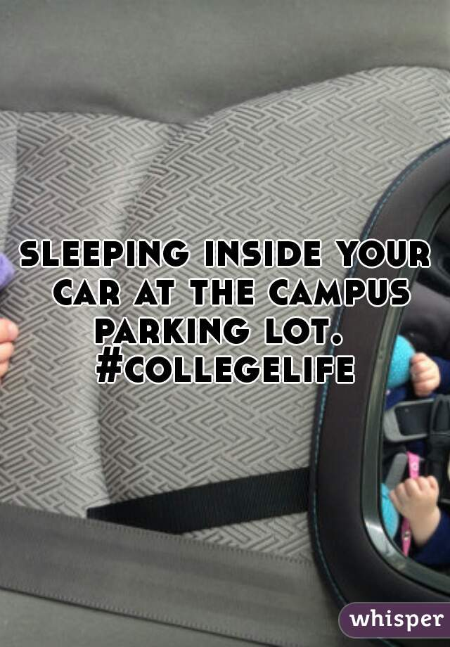 sleeping inside your car at the campus parking lot.   #collegelife