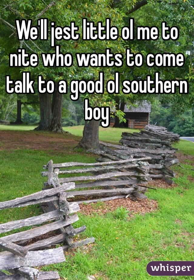 We'll jest little ol me to nite who wants to come talk to a good ol southern boy