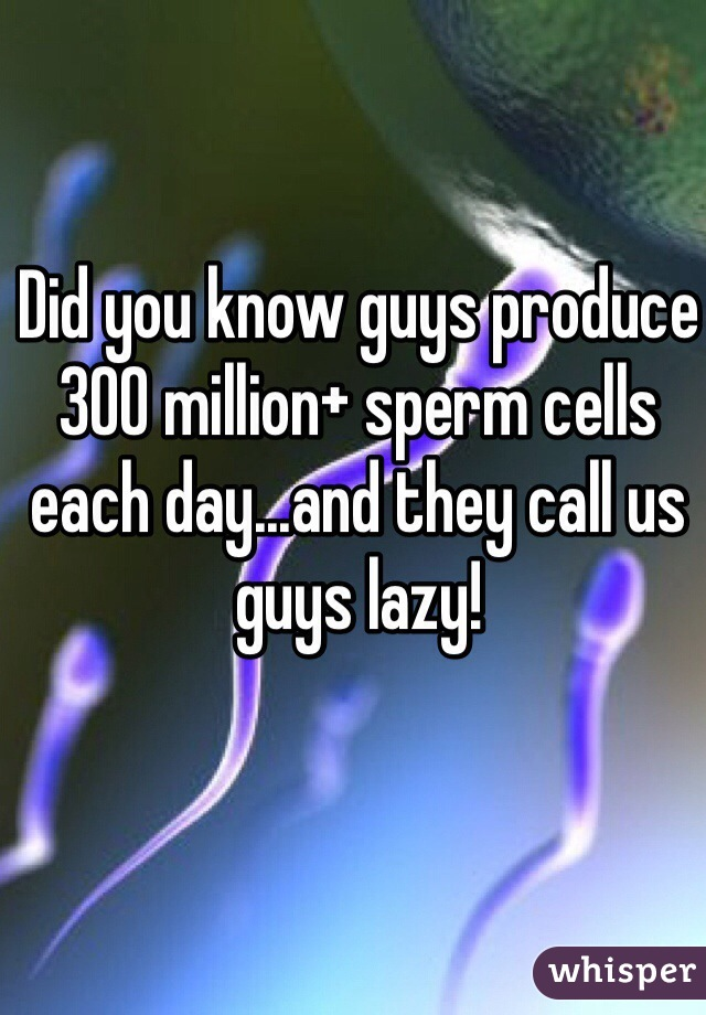 Did you know guys produce 300 million+ sperm cells each day...and they call us guys lazy!