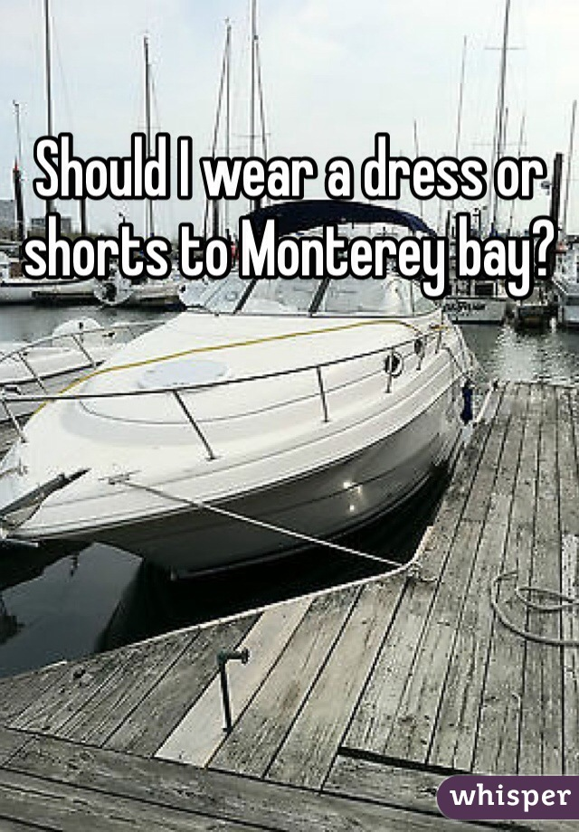 Should I wear a dress or shorts to Monterey bay?