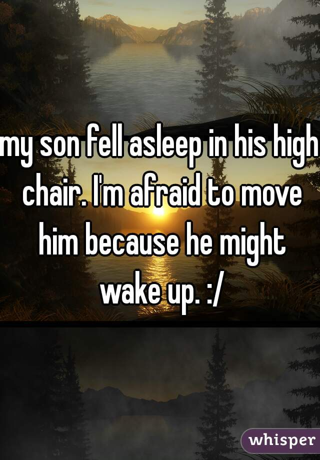 my son fell asleep in his high chair. I'm afraid to move him because he might wake up. :/