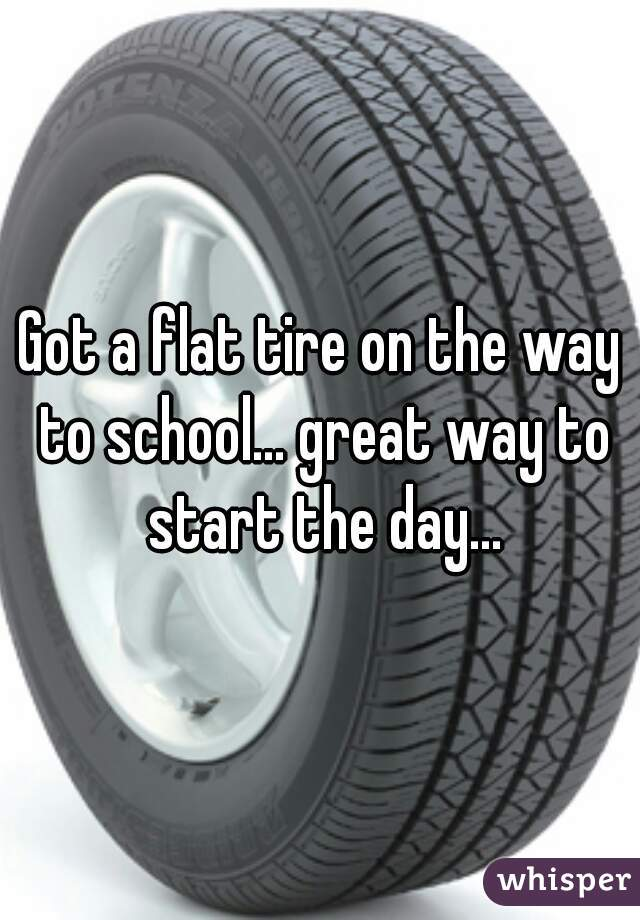 Got a flat tire on the way to school... great way to start the day...
