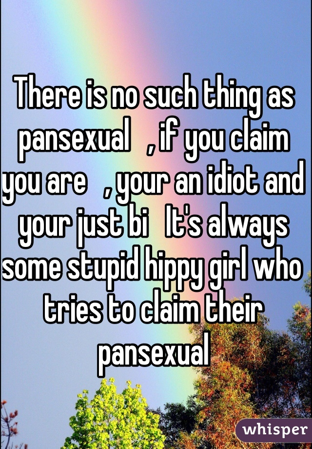 There is no such thing as pansexual   , if you claim you are   , your an idiot and your just bi   It's always some stupid hippy girl who tries to claim their pansexual