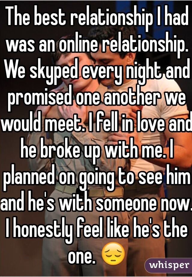 The best relationship I had was an online relationship. We skyped every night and promised one another we would meet. I fell in love and he broke up with me. I planned on going to see him and he's with someone now. I honestly feel like he's the one. 😔