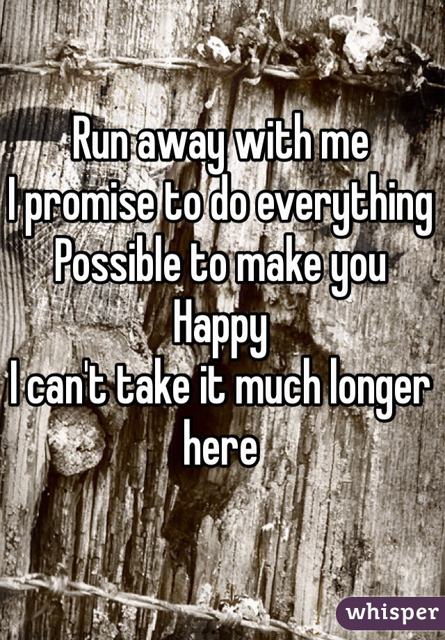 Run away with me  I promise to do everything  Possible to make you  Happy  I can't take it much longer here